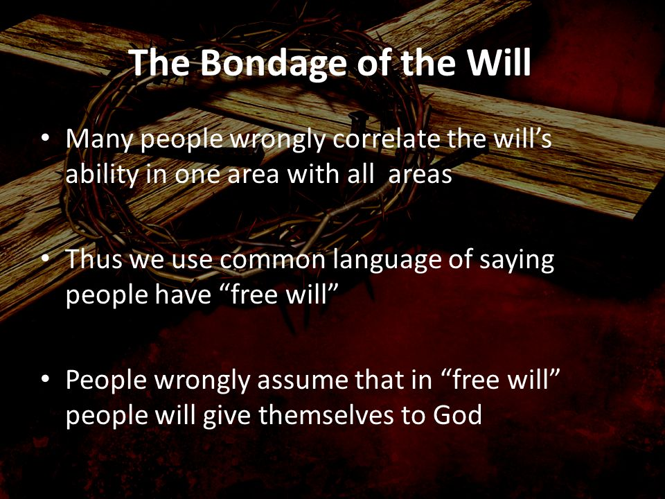 The Bondage of the Will Many people wrongly correlate the will's ability in one area with all areas.