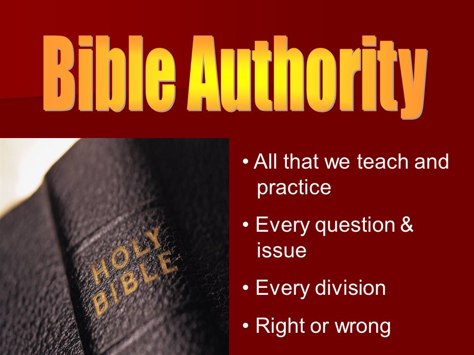 Bible Authority All that we teach and practice Every question & issue