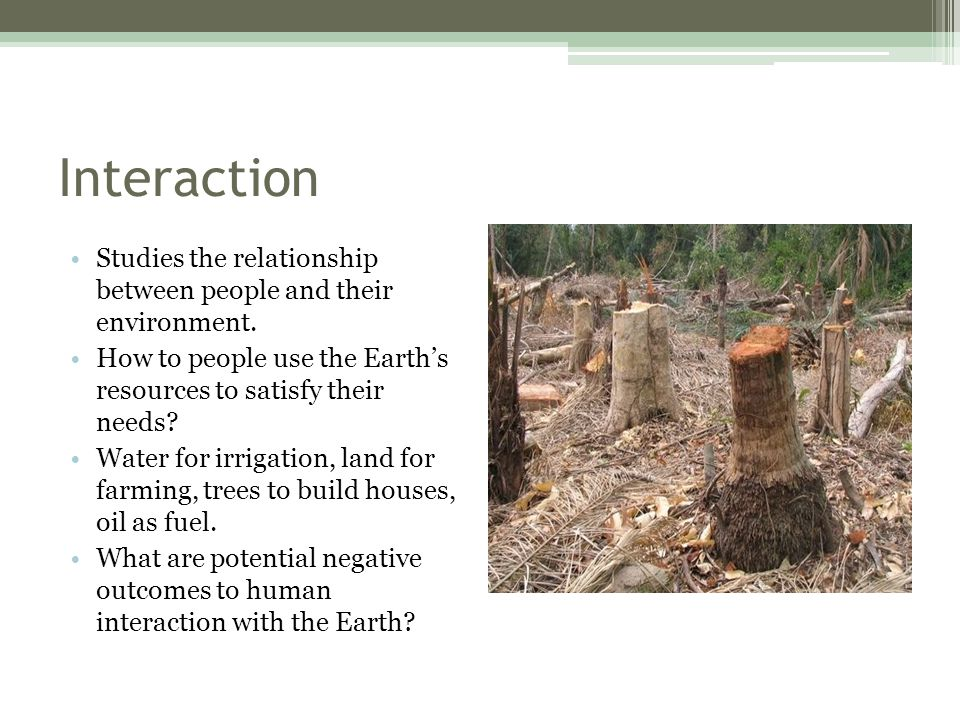 Interaction Studies the relationship between people and their environment. How to people use the Earth's resources to satisfy their needs