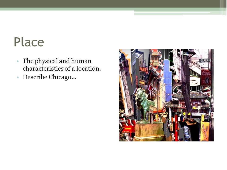 Place The physical and human characteristics of a location.