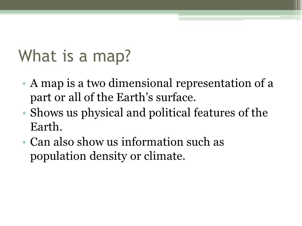 What is a map A map is a two dimensional representation of a part or all of the Earth's surface.