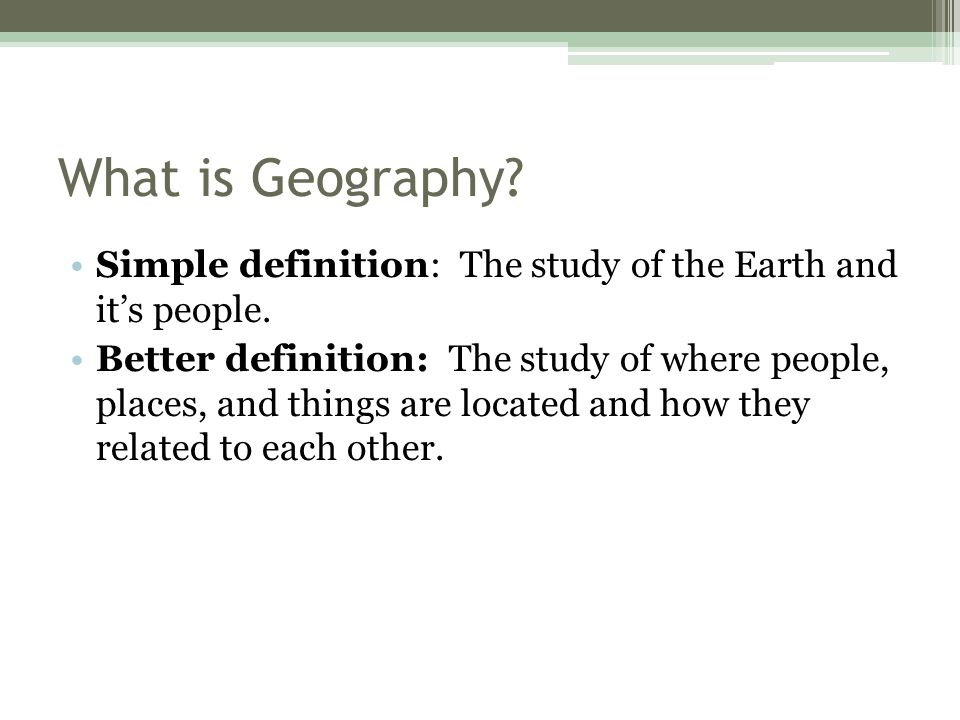 What is Geography Simple definition: The study of the Earth and it's people.
