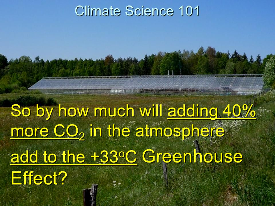 Climate Science 101 So by how much will adding 40% more CO2 in the atmosphere add to the +33oC Greenhouse Effect