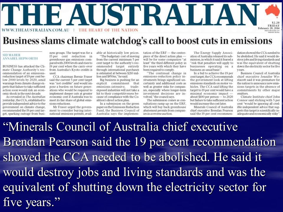 Minerals Council of Australia chief executive Brendan Pearson said the 19 per cent recommendation showed the CCA needed to be abolished. He said it would destroy jobs and living standards and was the equivalent of shutting down the electricity sector for five years.
