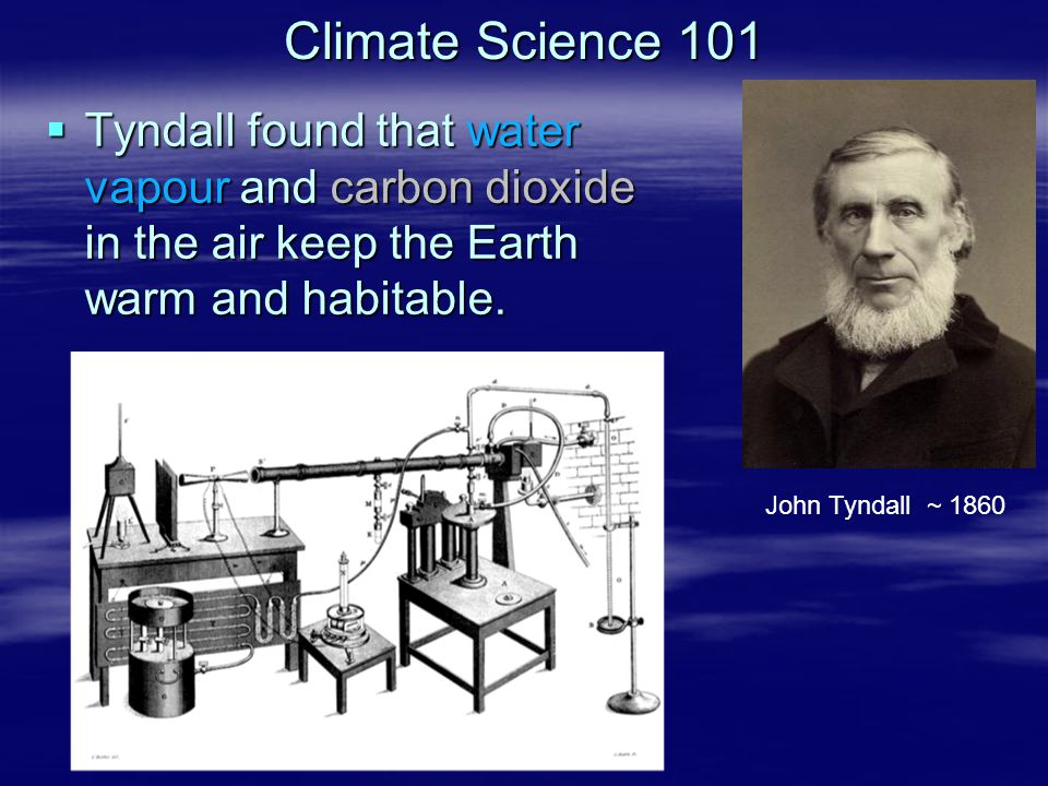 Climate Science 101 Tyndall found that water vapour and carbon dioxide in the air keep the Earth warm and habitable.