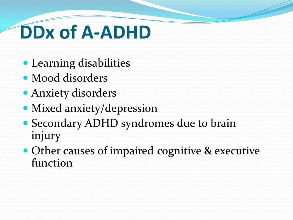 DDx of A-ADHD Learning disabilities Mood disorders Anxiety disorders