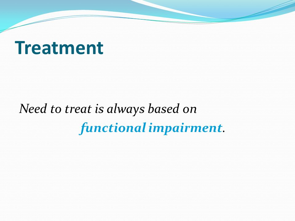 Treatment Need to treat is always based on functional impairment.