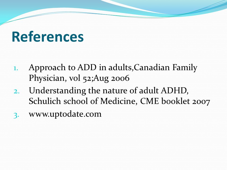 References Approach to ADD in adults,Canadian Family Physician, vol 52;Aug 2006.