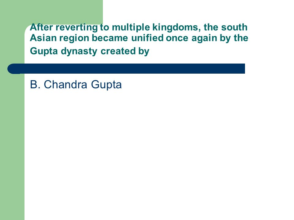 After reverting to multiple kingdoms, the south Asian region became unified once again by the Gupta dynasty created by