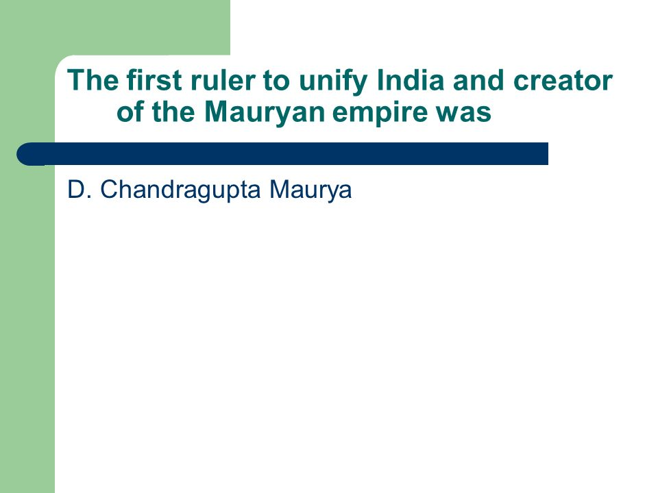 The first ruler to unify India and creator of the Mauryan empire was