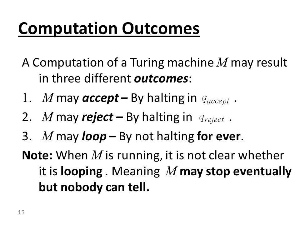 Computation Outcomes A Computation of a Turing machine M may result in three different outcomes: M may accept – By halting in .
