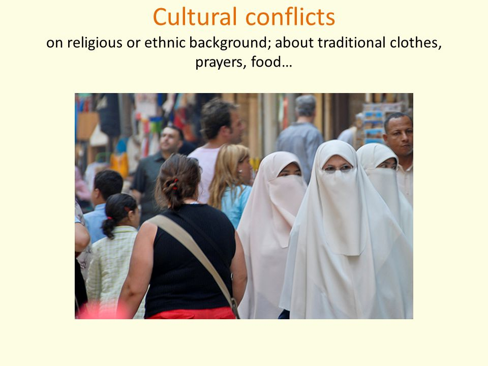 Cultural conflicts on religious or ethnic background; about traditional clothes, prayers, food…