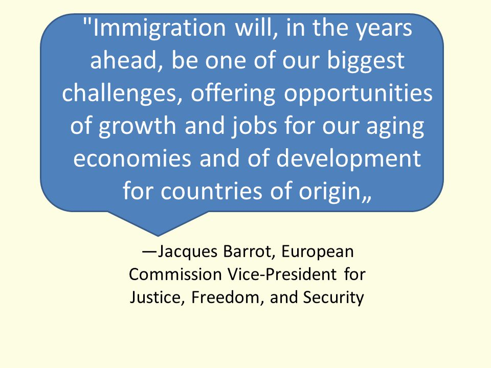 "Immigration will, in the years ahead, be one of our biggest challenges, offering opportunities of growth and jobs for our aging economies and of development for countries of origin"" —Jacques Barrot, European Commission Vice-President for Justice, Freedom, and Security"