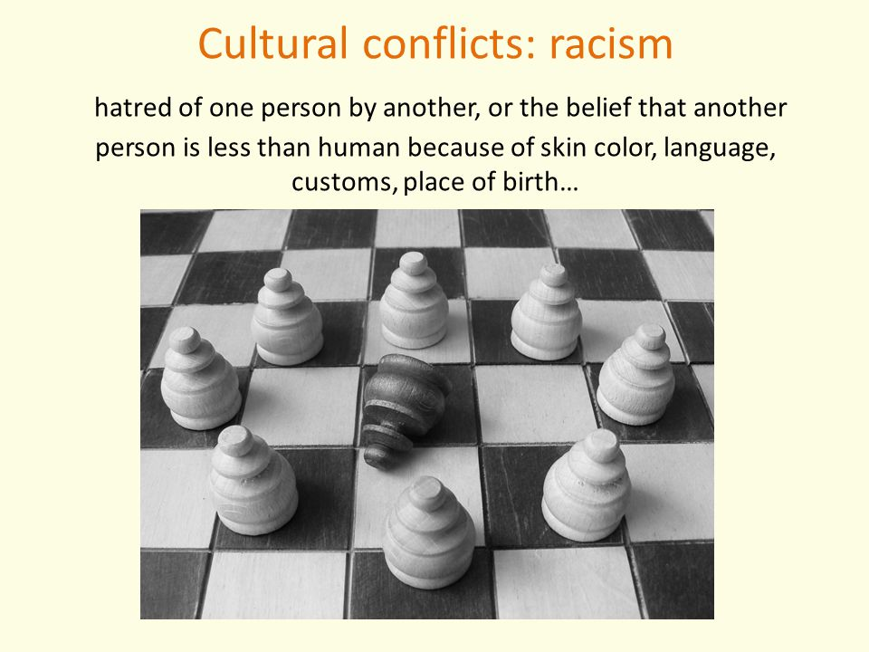 Cultural conflicts: racism hatred of one person by another, or the belief that another person is less than human because of skin color, language, customs, place of birth…