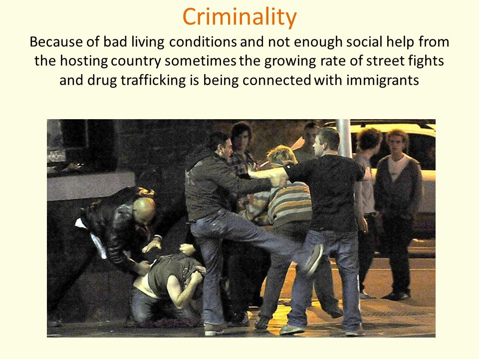 Criminality Because of bad living conditions and not enough social help from the hosting country sometimes the growing rate of street fights and drug trafficking is being connected with immigrants