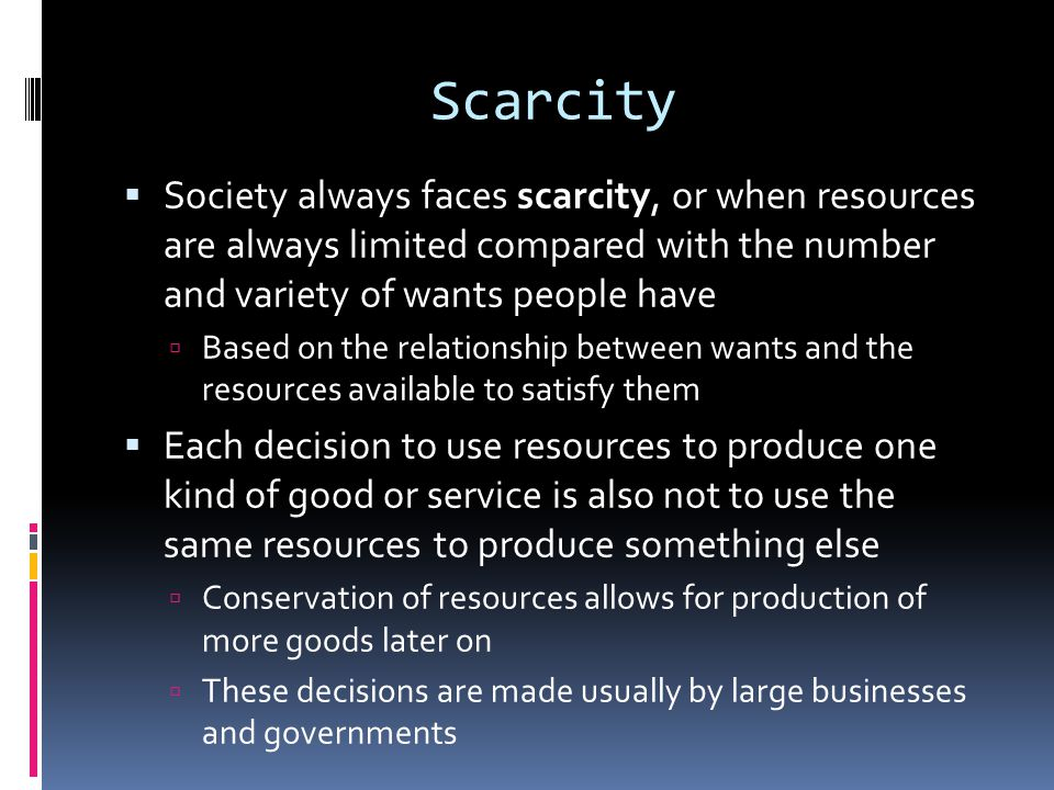 Scarcity Society always faces scarcity, or when resources are always limited compared with the number and variety of wants people have.