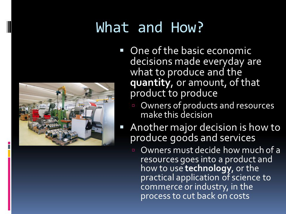 What and How One of the basic economic decisions made everyday are what to produce and the quantity, or amount, of that product to produce.