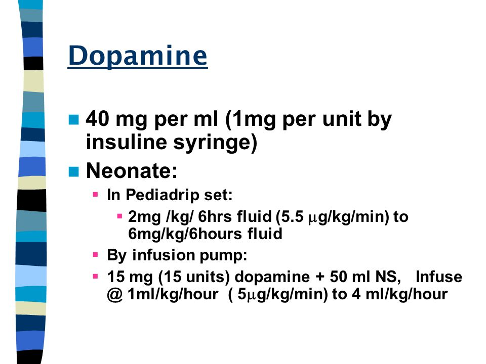 Dopamine 40 mg per ml (1mg per unit by insuline syringe) Neonate: