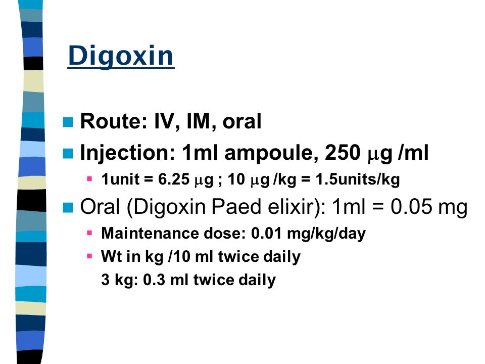 Digoxin Route: IV, IM, oral Injection: 1ml ampoule, 250 mg /ml