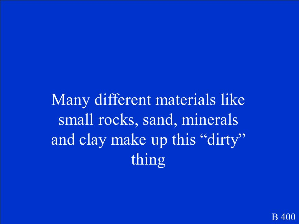 Many different materials like small rocks, sand, minerals and clay make up this dirty thing