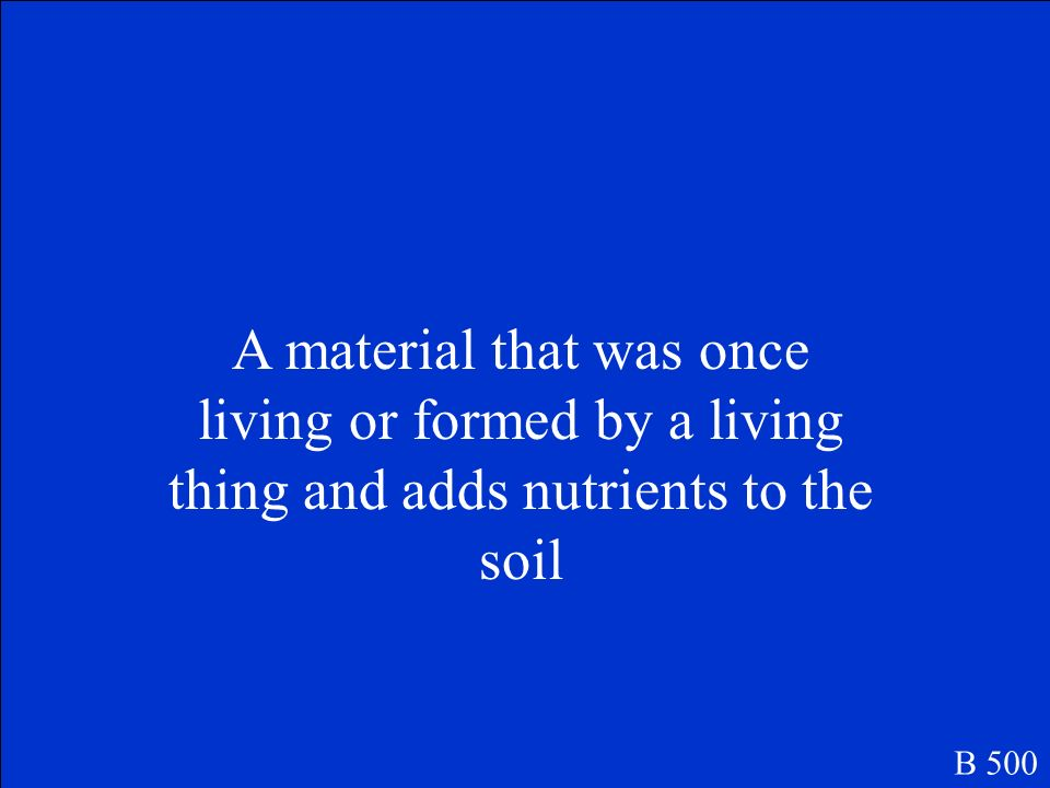 A material that was once living or formed by a living thing and adds nutrients to the soil