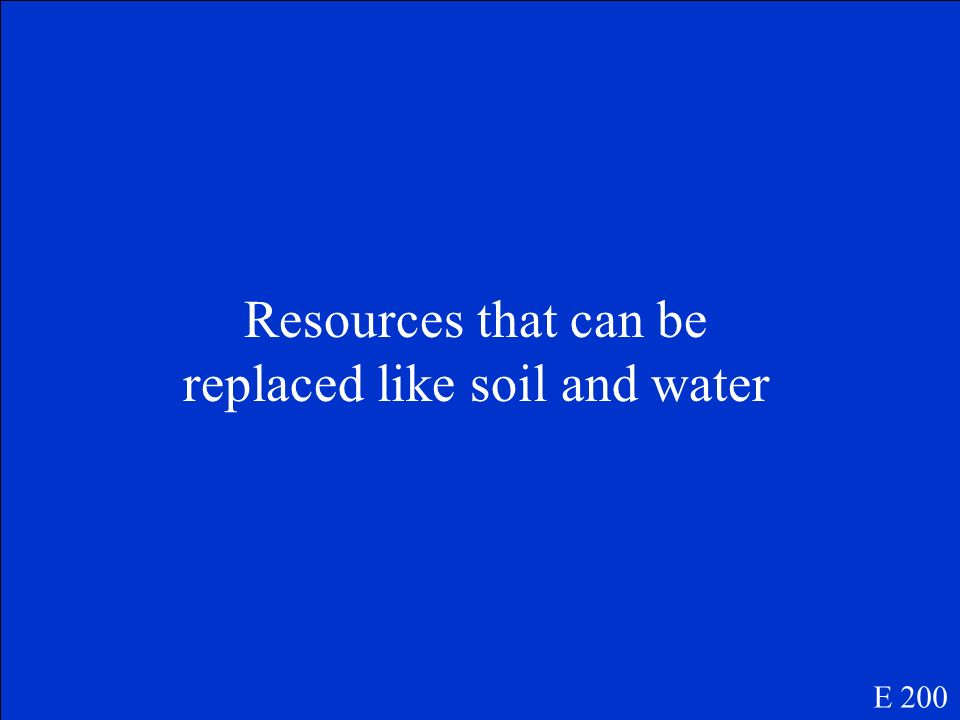 Resources that can be replaced like soil and water