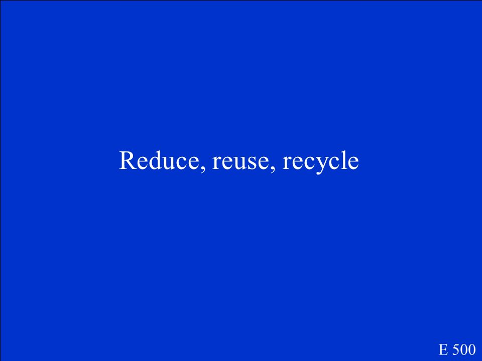 Reduce, reuse, recycle E 500