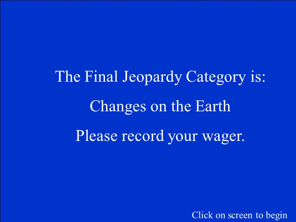 The Final Jeopardy Category is: Changes on the Earth