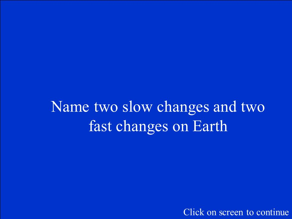 Name two slow changes and two fast changes on Earth