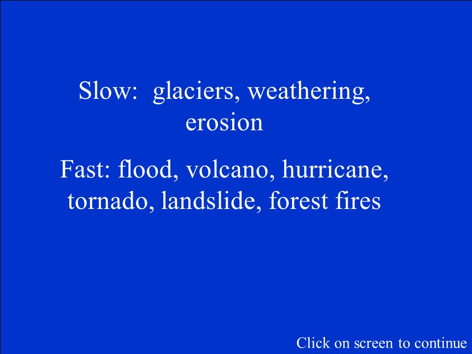 Slow: glaciers, weathering, erosion