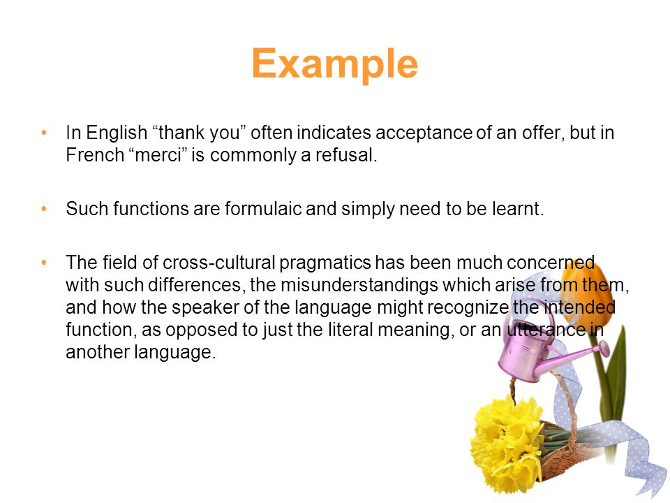 Example In English thank you often indicates acceptance of an offer, but in French merci is commonly a refusal.