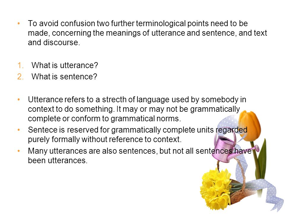 To avoid confusion two further terminological points need to be made, concerning the meanings of utterance and sentence, and text and discourse.