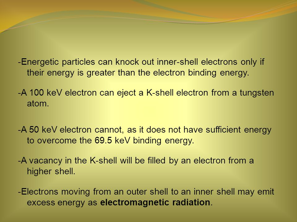 -Energetic particles can knock out inner-shell electrons only if their energy is greater than the electron binding energy.