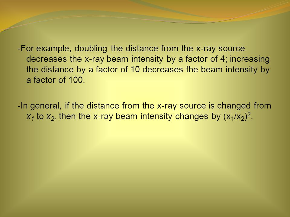 -For example, doubling the distance from the x-ray source decreases the x-ray beam intensity by a factor of 4; increasing the distance by a factor of 10 decreases the beam intensity by a factor of 100.
