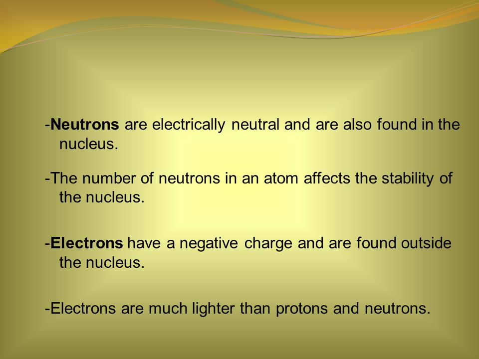 -Neutrons are electrically neutral and are also found in the nucleus