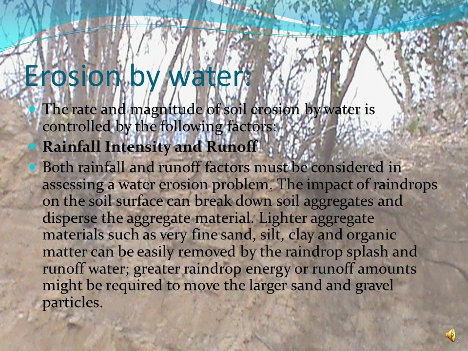 Erosion by water: The rate and magnitude of soil erosion by water is controlled by the following factors: