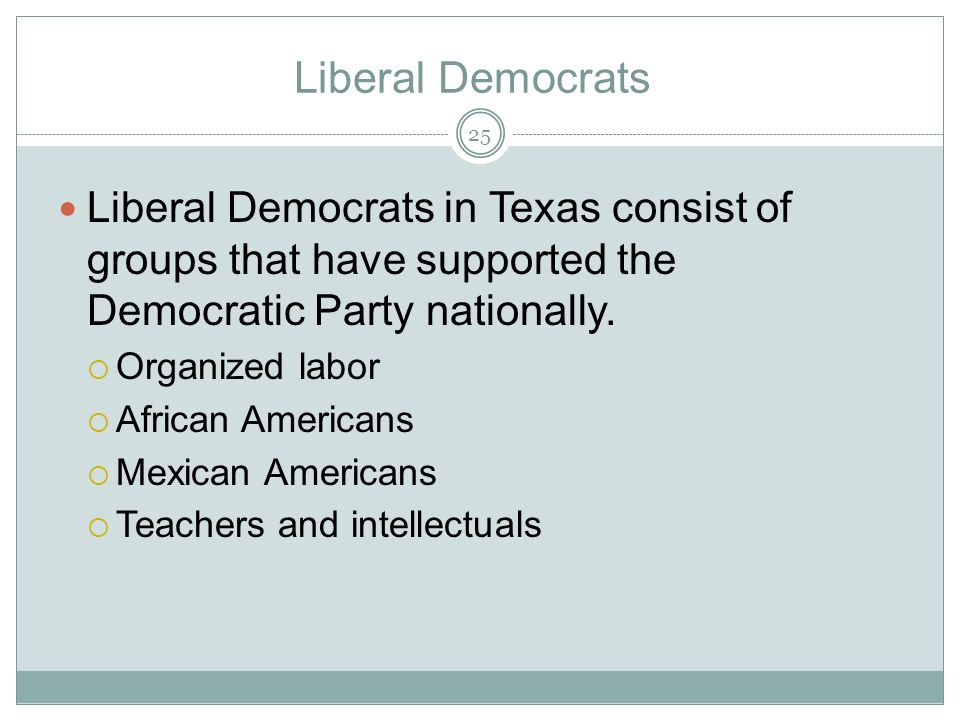 Liberal Democrats Liberal Democrats in Texas consist of groups that have supported the Democratic Party nationally.