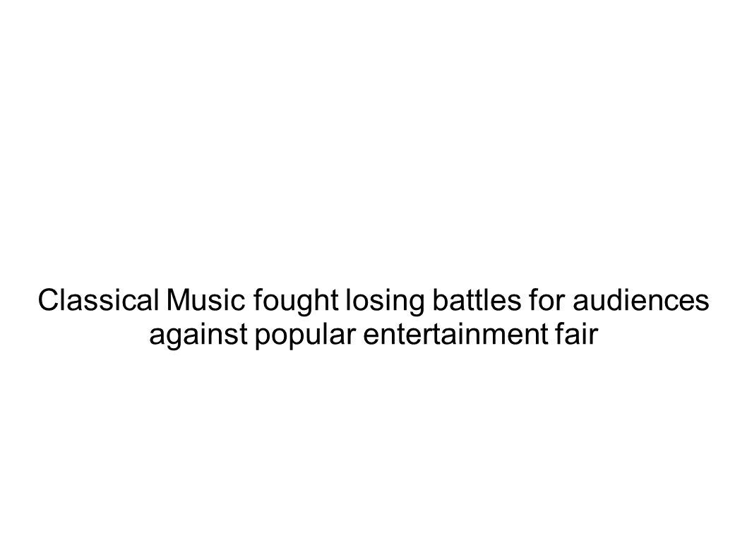 Classical Music fought losing battles for audiences against popular entertainment fair