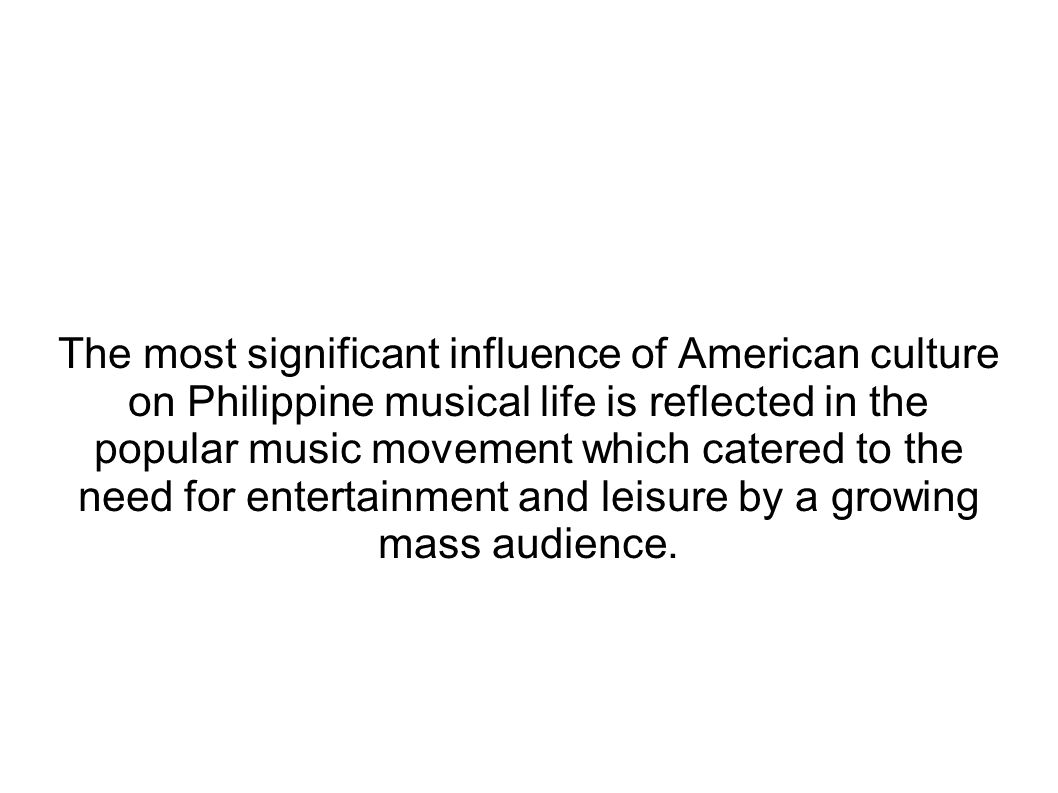 The most significant influence of American culture on Philippine musical life is reflected in the popular music movement which catered to the need for entertainment and leisure by a growing mass audience.