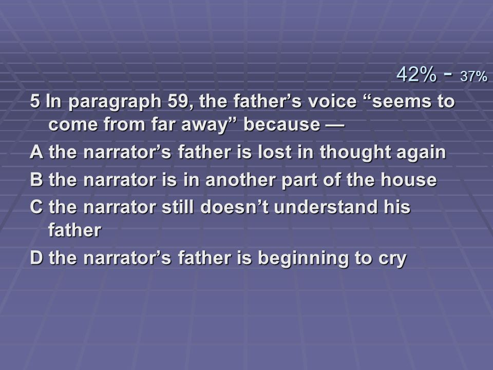42% - 37% 5 In paragraph 59, the father's voice seems to come from far away because — A the narrator's father is lost in thought again.