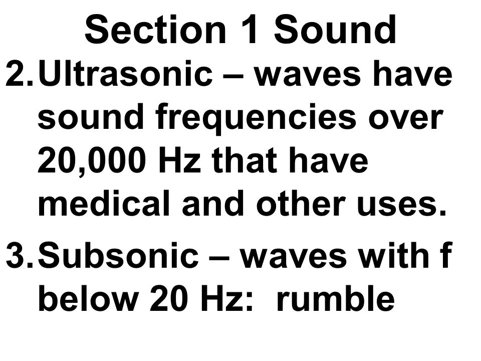 Section 1 Sound Ultrasonic – waves have sound frequencies over 20,000 Hz that have medical and other uses.