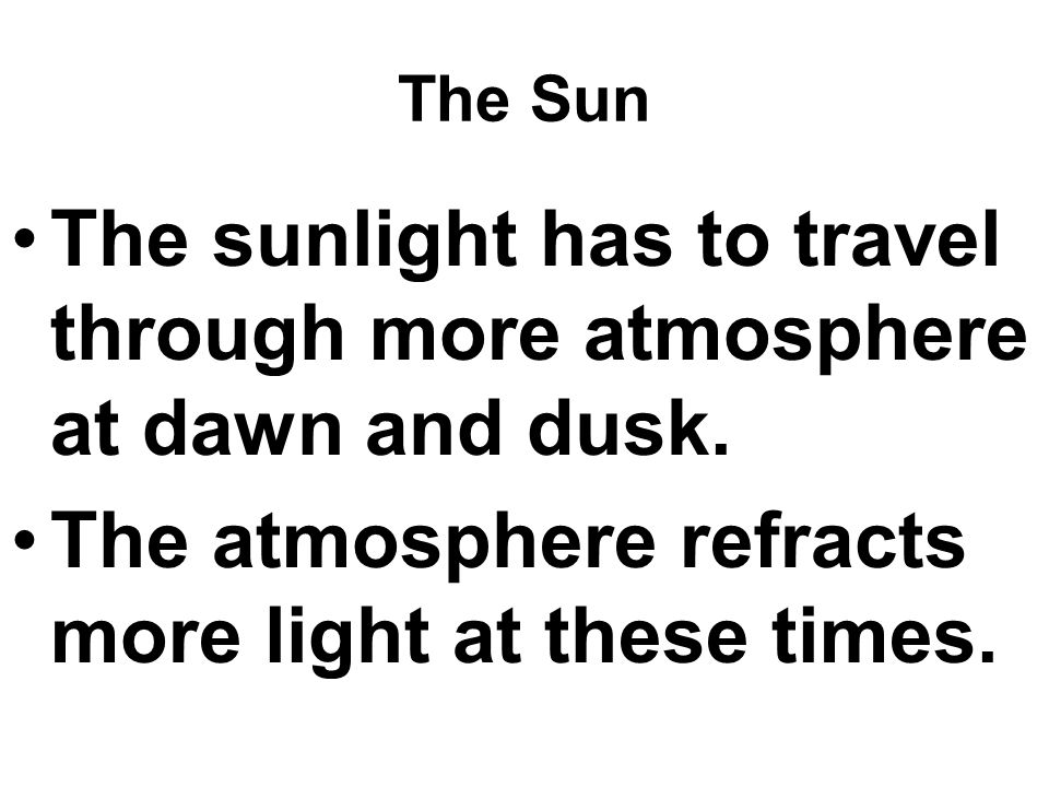 The sunlight has to travel through more atmosphere at dawn and dusk.