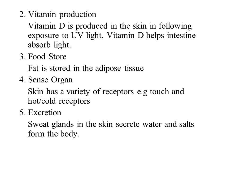 2. Vitamin production Vitamin D is produced in the skin in following exposure to UV light. Vitamin D helps intestine absorb light.