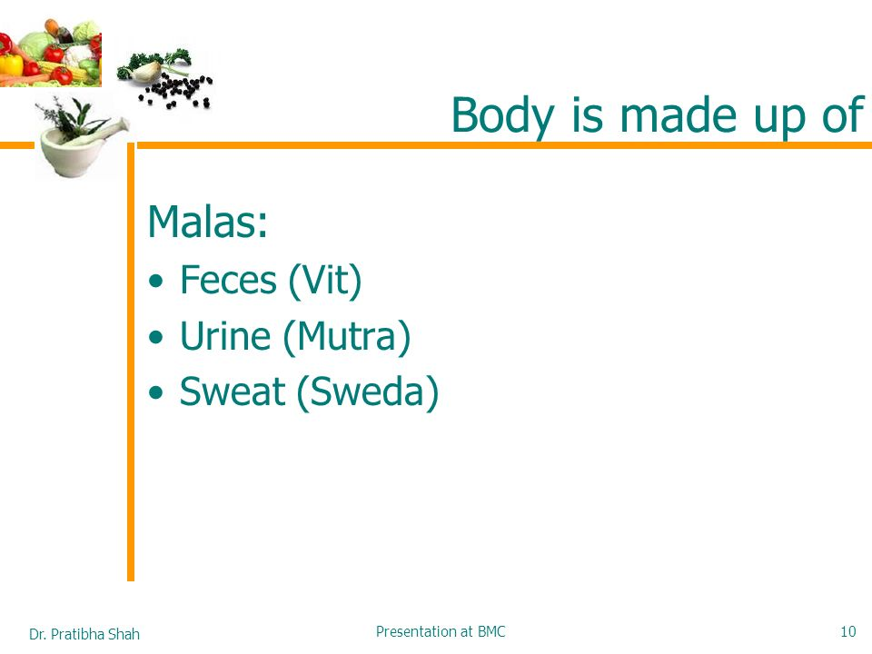 Body is made up of Malas: Feces (Vit) Urine (Mutra) Sweat (Sweda)