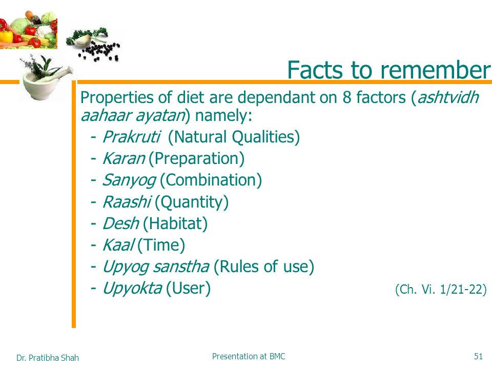Facts to remember Properties of diet are dependant on 8 factors (ashtvidh aahaar ayatan) namely: - Prakruti (Natural Qualities)