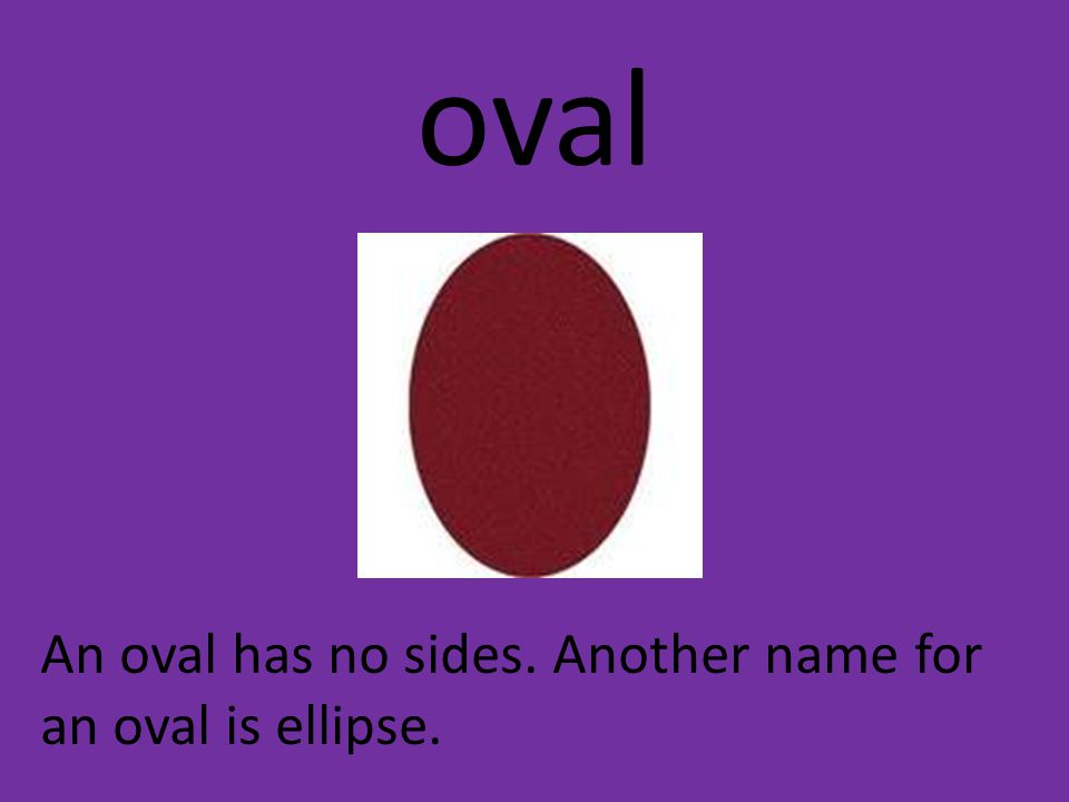 oval An oval has no sides. Another name for an oval is ellipse.