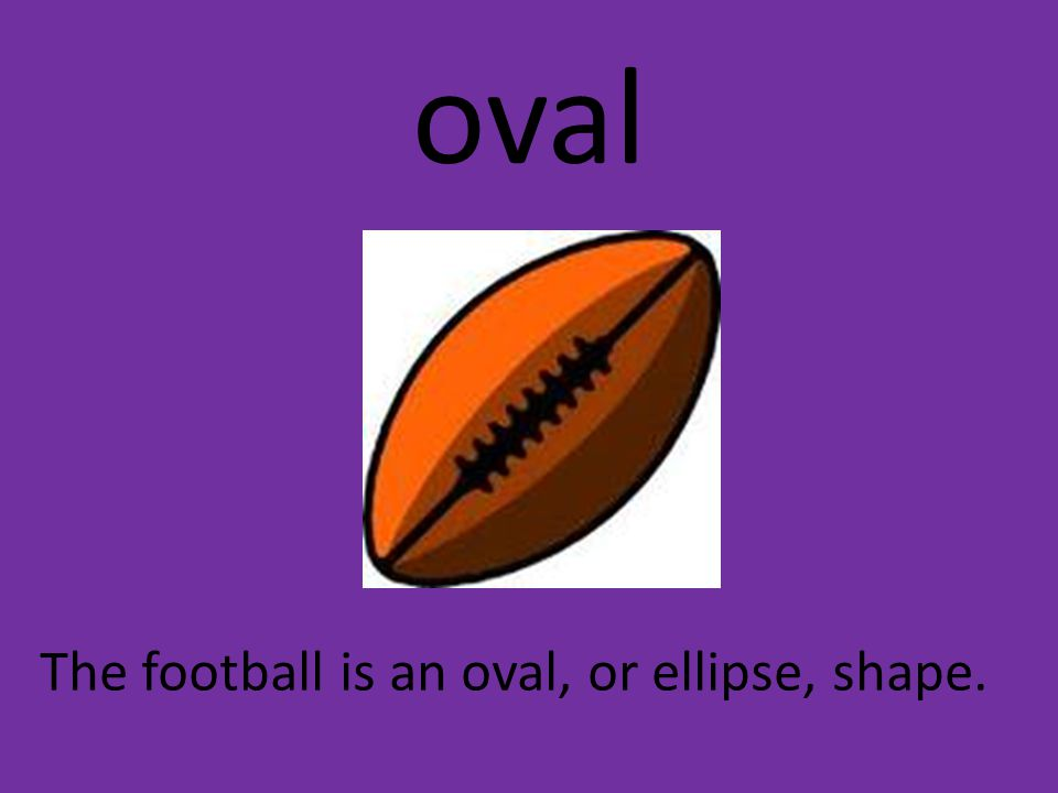 oval The football is an oval, or ellipse, shape.