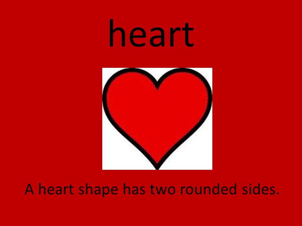 heart A heart shape has two rounded sides.