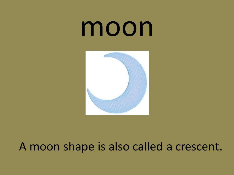 moon A moon shape is also called a crescent.