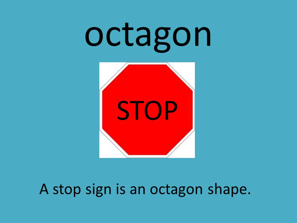octagon STOP A stop sign is an octagon shape.